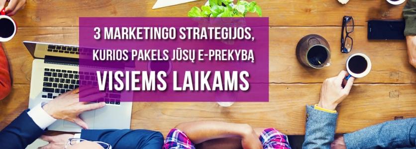 3 Marketingo Strategijos, Kurios Pakels Jūsų E-Parduotuvės Rezultatus Visiems Laikams